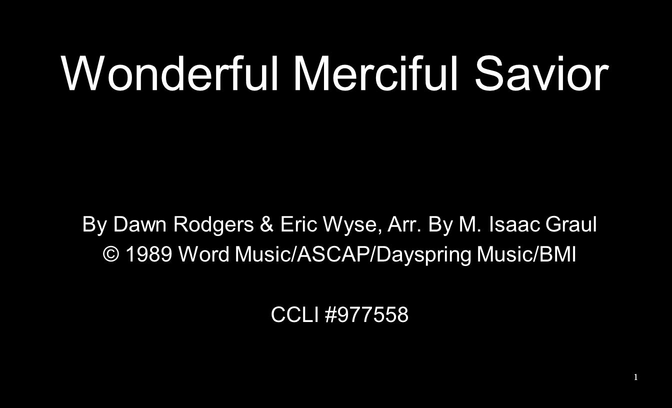 Wonderful Merciful Savior By Dawn Rodgers & Eric Wyse, Arr. By M. Isaac Graul © 1989 Word Music/ASCAP/Dayspring Music/BMI CCLI #977558 1