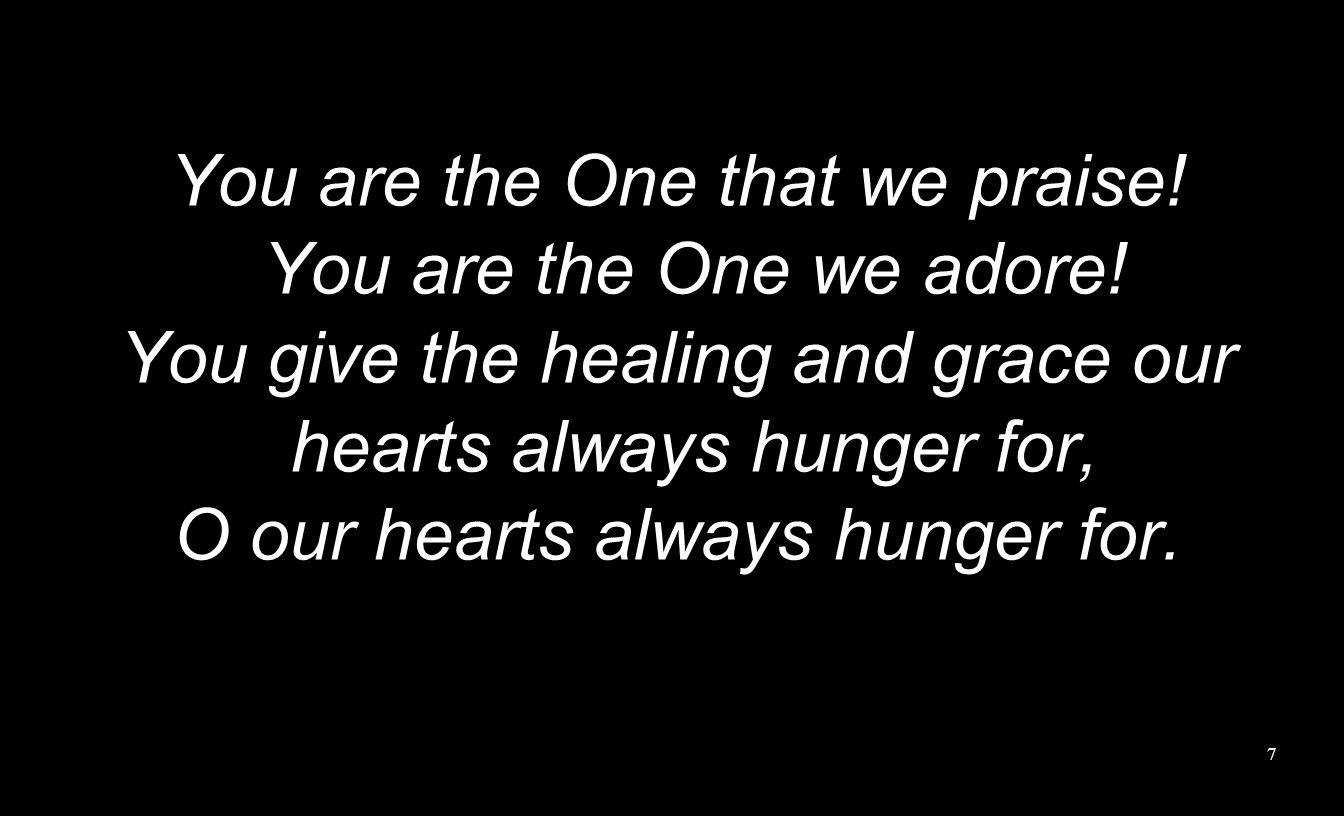 You are the One that we praise! You are the One we adore! You give the healing and grace our hearts always hunger for, O our hearts always hunger for.