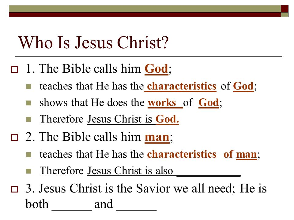 Who Is Jesus Christ?  1. The Bible calls him God; teaches that He has the characteristics of God; shows that He does the works of God; Therefore Jesu