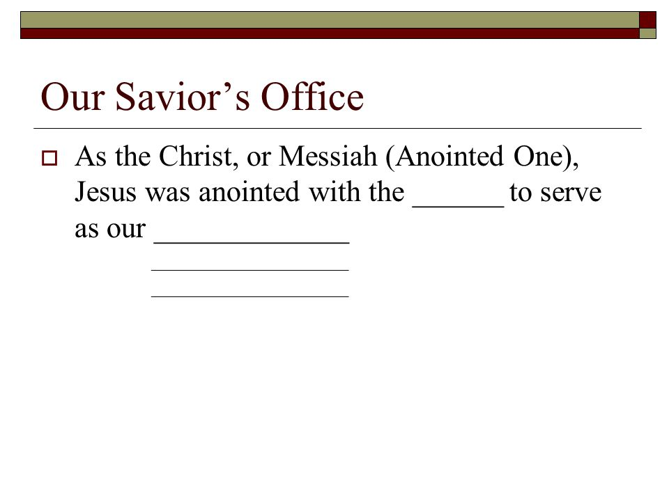 Our Savior's Office  As the Christ, or Messiah (Anointed One), Jesus was anointed with the ______ to serve as our _____________ _____________________