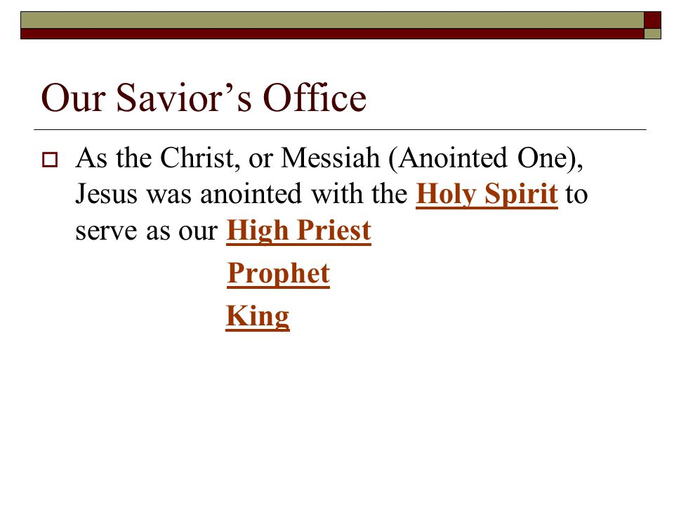 Our Savior's Office  As the Christ, or Messiah (Anointed One), Jesus was anointed with the Holy Spirit to serve as our High Priest Prophet King
