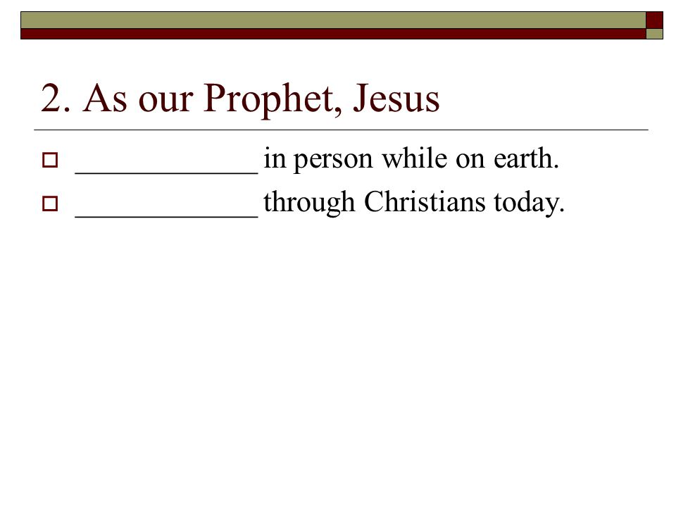 2. As our Prophet, Jesus  ____________ in person while on earth.