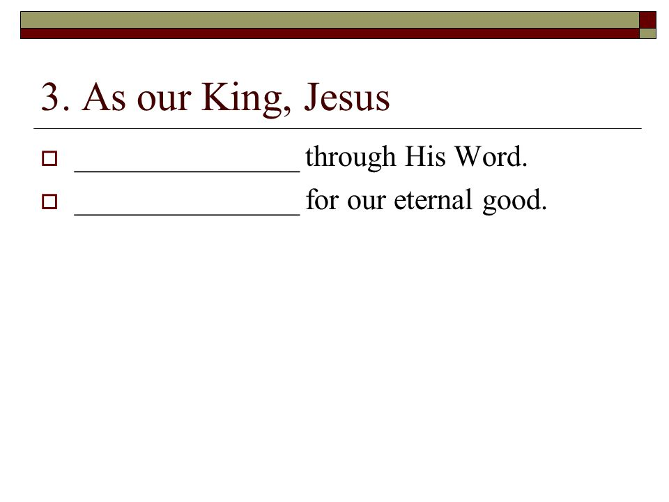 3. As our King, Jesus  _______________ through His Word.  _______________ for our eternal good.