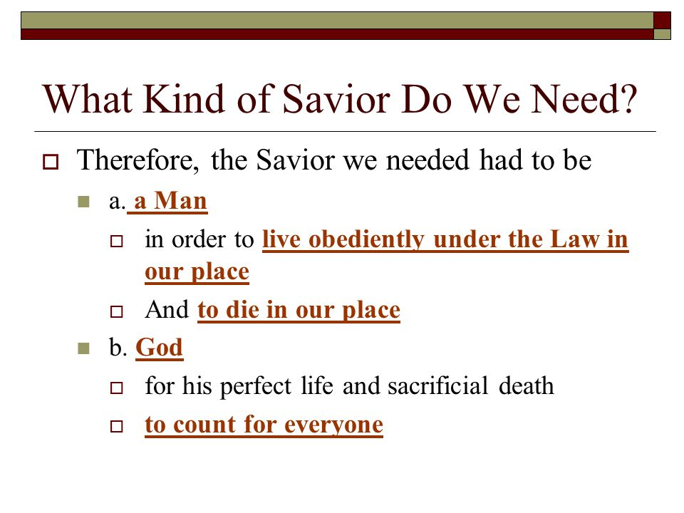 What Kind of Savior Do We Need.  Therefore, the Savior we needed had to be a.