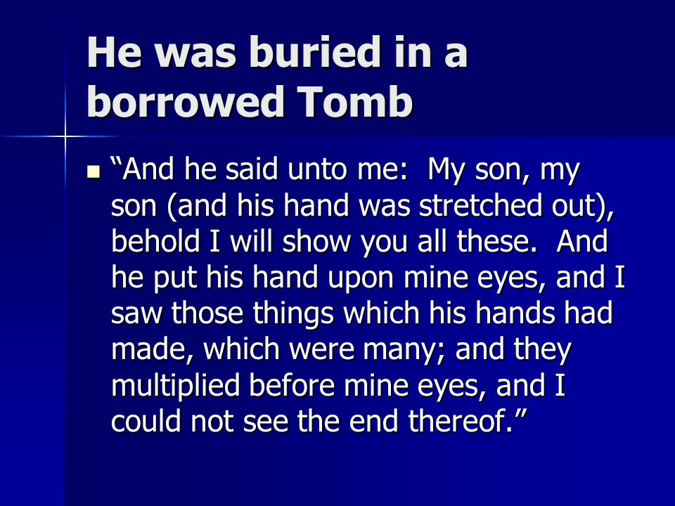 He was buried in a borrowed Tomb And he said unto me: My son, my son (and his hand was stretched out), behold I will show you all these.