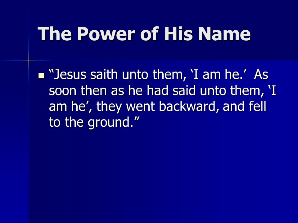 The Power of His Name Jesus saith unto them, 'I am he.' As soon then as he had said unto them, 'I am he', they went backward, and fell to the ground. Jesus saith unto them, 'I am he.' As soon then as he had said unto them, 'I am he', they went backward, and fell to the ground.