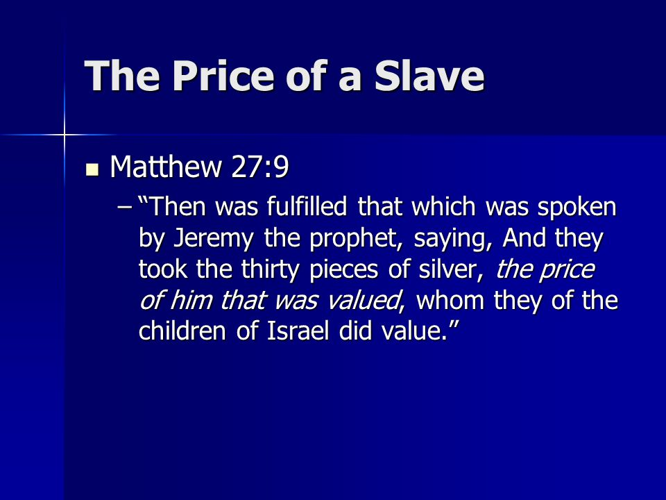 The Price of a Slave Matthew 27:9 Matthew 27:9 – Then was fulfilled that which was spoken by Jeremy the prophet, saying, And they took the thirty pieces of silver, the price of him that was valued, whom they of the children of Israel did value.
