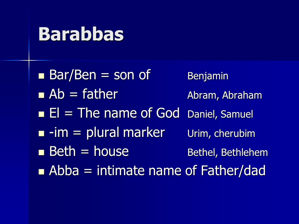 Barabbas Bar/Ben = son of Benjamin Bar/Ben = son of Benjamin Ab = father Abram, Abraham Ab = father Abram, Abraham El = The name of God Daniel, Samuel