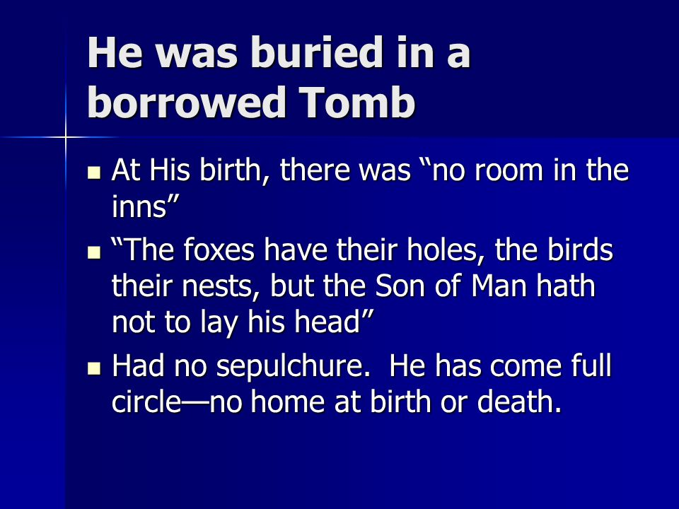 """He was buried in a borrowed Tomb At His birth, there was """"no room in the inns"""" At His birth, there was """"no room in the inns"""" """"The foxes have their hol"""