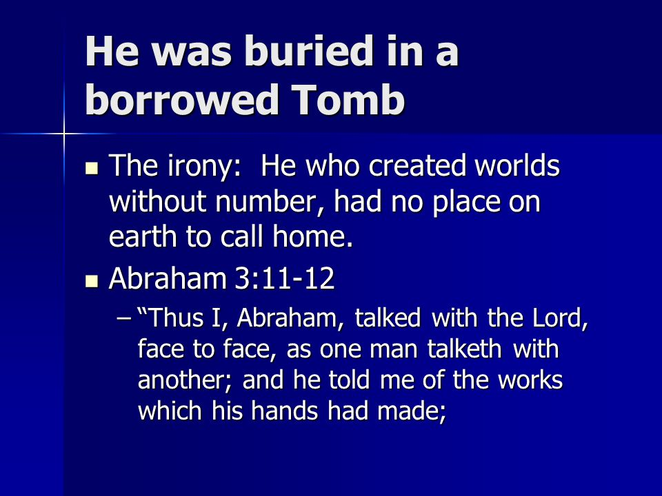 He was buried in a borrowed Tomb The irony: He who created worlds without number, had no place on earth to call home. The irony: He who created worlds
