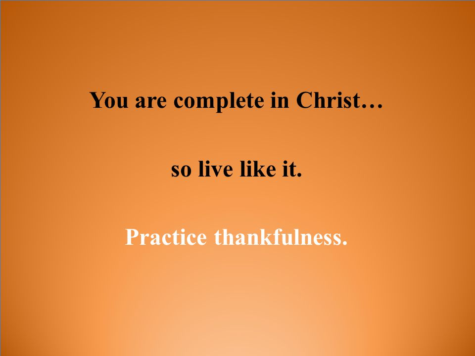 You are complete in Christ… so live like it. Practice thankfulness.