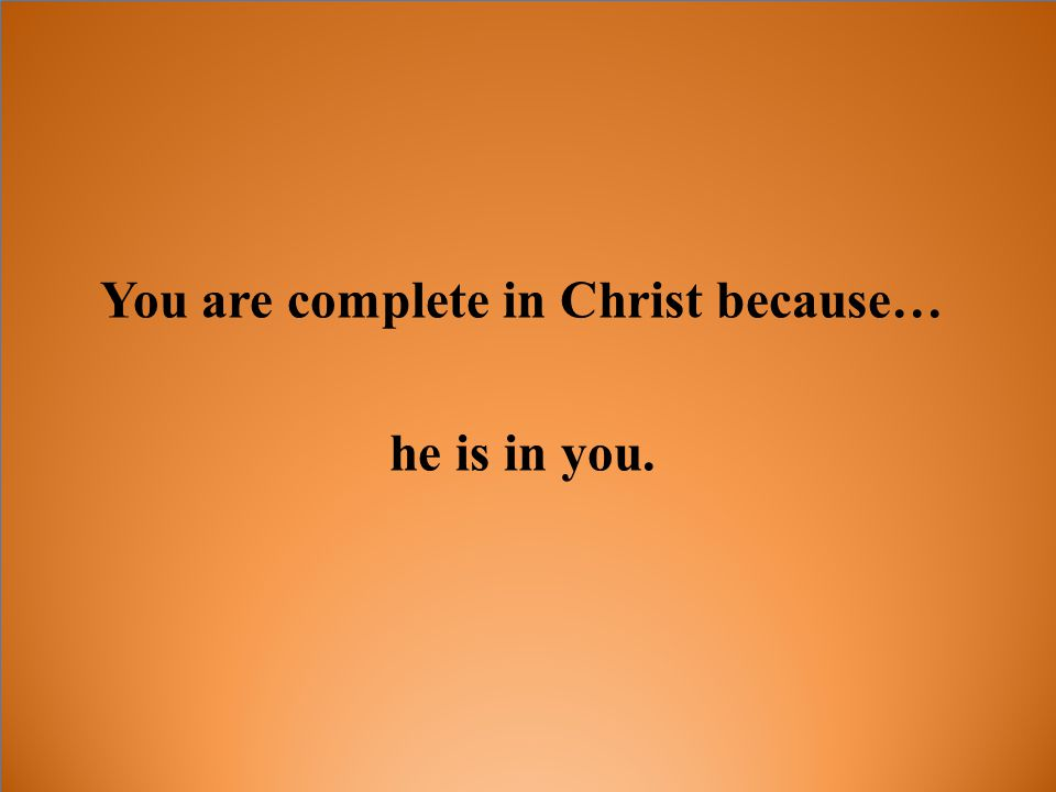 You are complete in Christ because… he is in you.