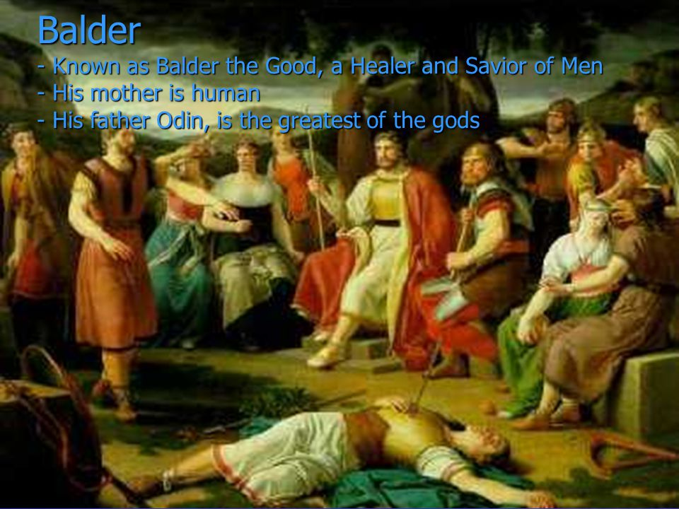 Balder - Known as Balder the Good, a Healer and Savior of Men - His mother is human - His father Odin, is the greatest of the gods