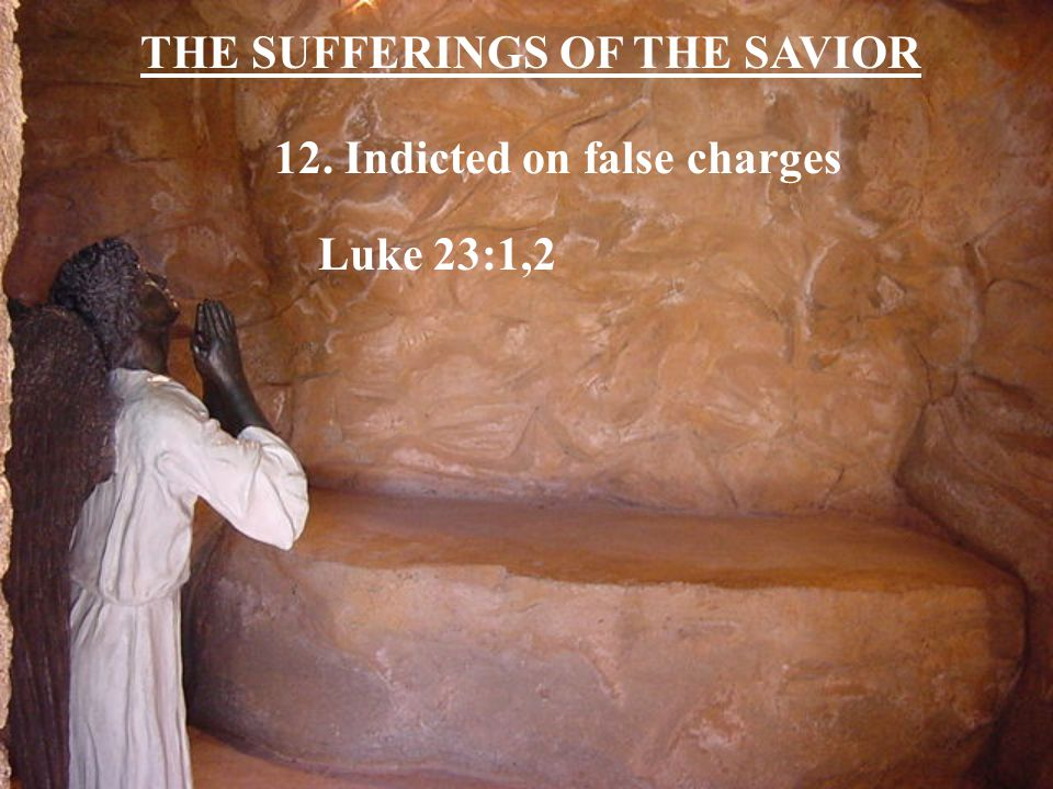 THE SUFFERINGS OF THE SAVIOR 12. Indicted on false charges Luke 23:1,2