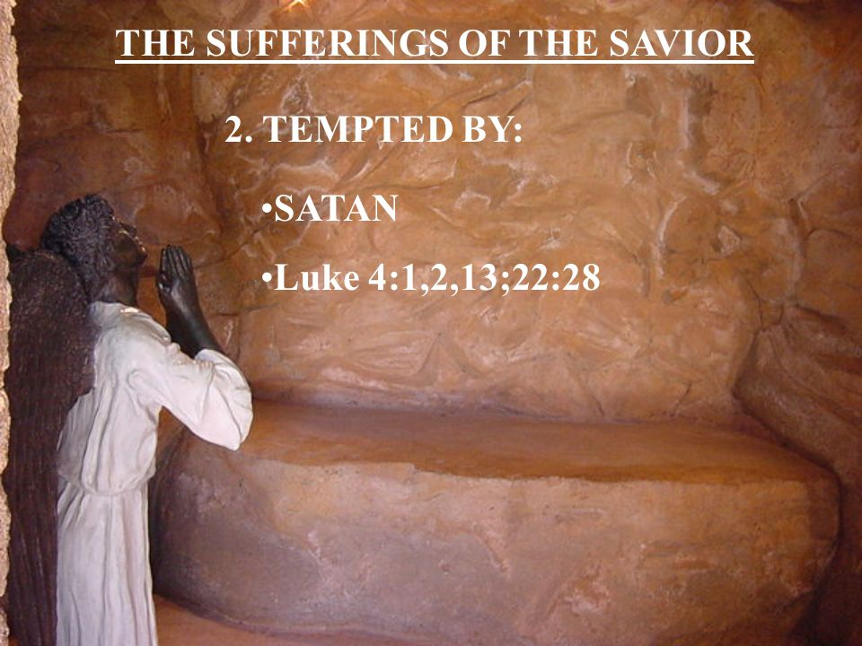 THE SUFFERINGS OF THE SAVIOR 2. TEMPTED BY: SATAN Luke 4:1,2,13;22:28