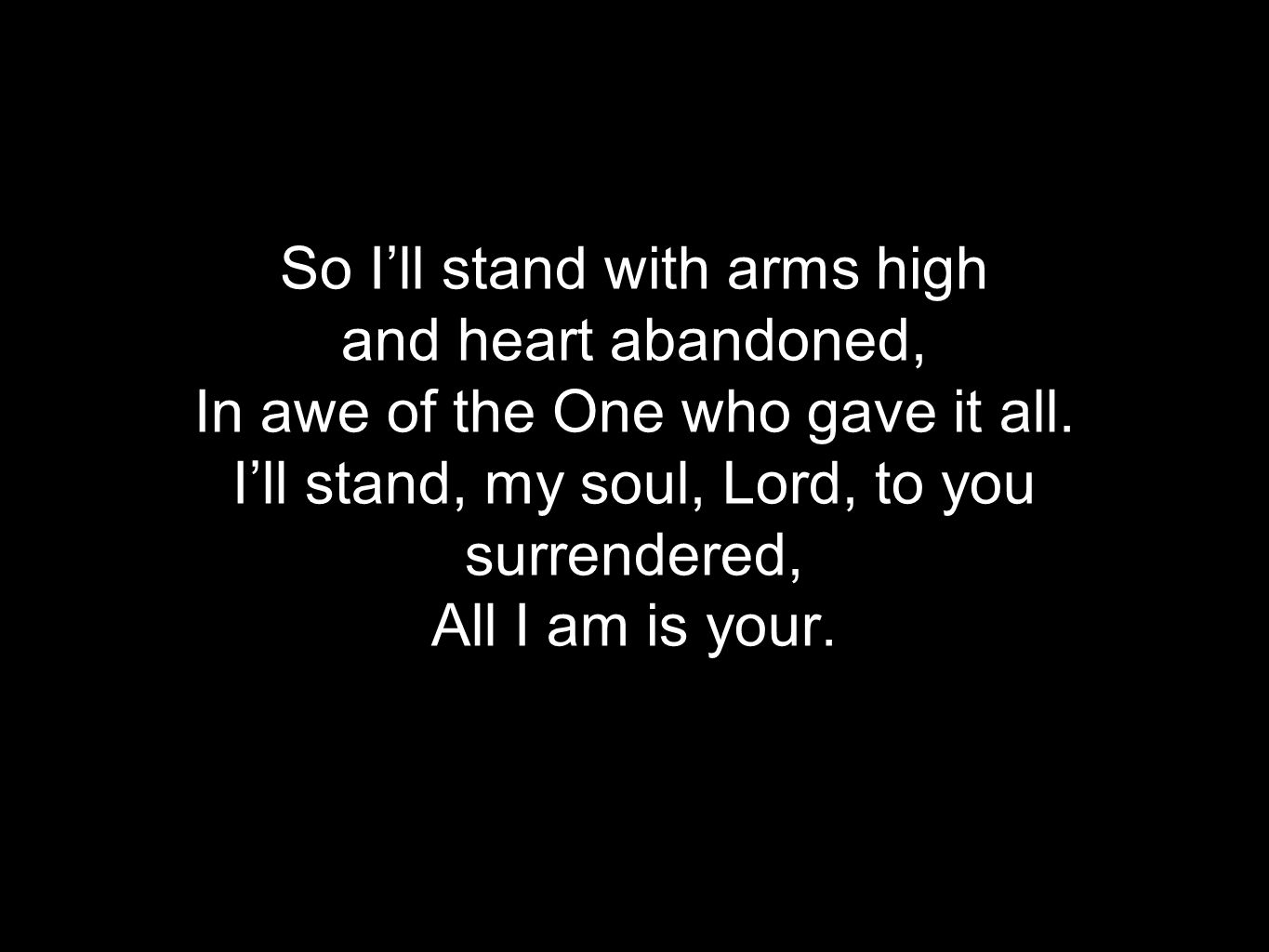 Verse 1 So I'll stand with arms high and heart abandoned, In awe of the One who gave it all.