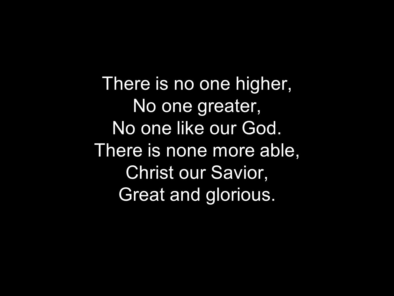 Verse 1 There is no one higher, No one greater, No one like our God.