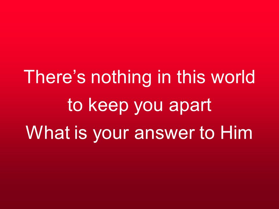 There's nothing in this world to keep you apart What is your answer to Him