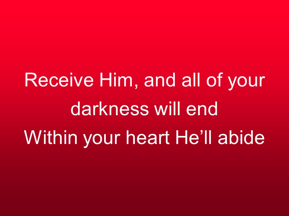 Receive Him, and all of your darkness will end Within your heart He'll abide
