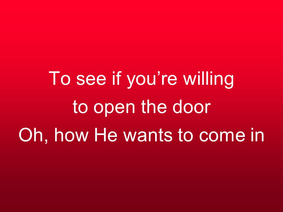 To see if you're willing to open the door Oh, how He wants to come in