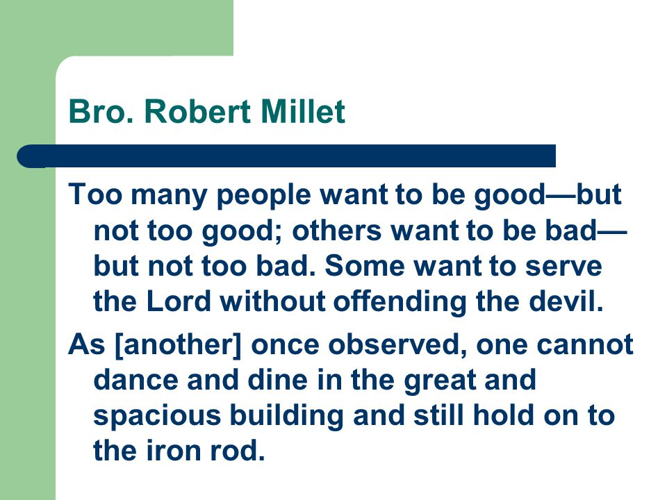 Bro. Robert Millet Too many people want to be good—but not too good; others want to be bad— but not too bad. Some want to serve the Lord without offen