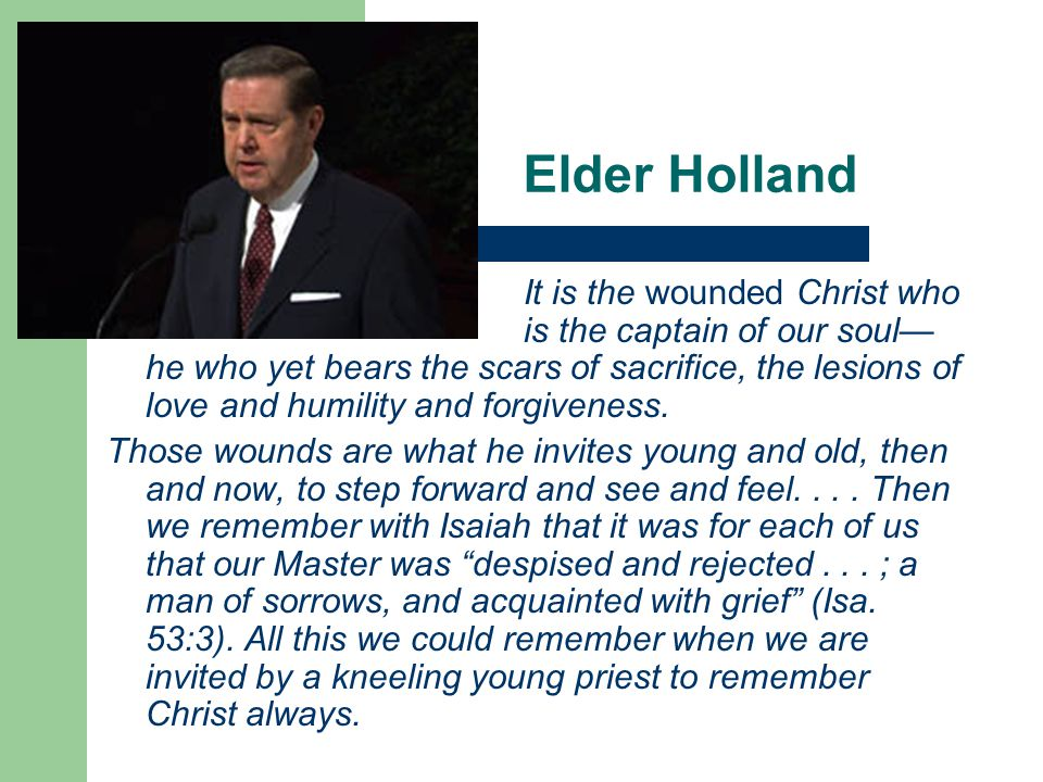 Elder Holland It is the wounded Christ who is the captain of our soul— he who yet bears the scars of sacrifice, the lesions of love and humility and forgiveness.