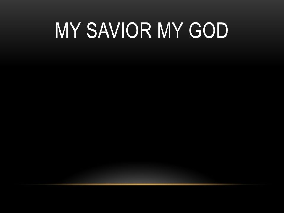 My Savior loves, my Savior lives, my Savior s always there for me.