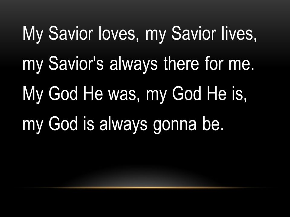 My Savior loves, my Savior lives, my Savior's always there for me. My God He was, my God He is, my God is always gonna be.