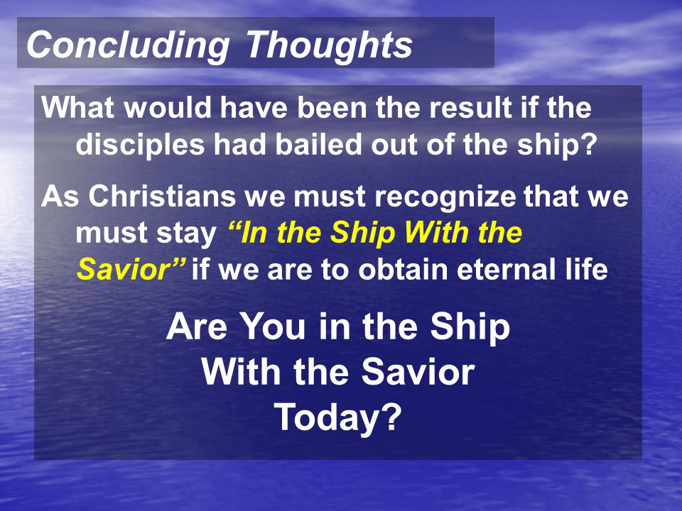 "Concluding Thoughts What would have been the result if the disciples had bailed out of the ship? As Christians we must recognize that we must stay ""In"