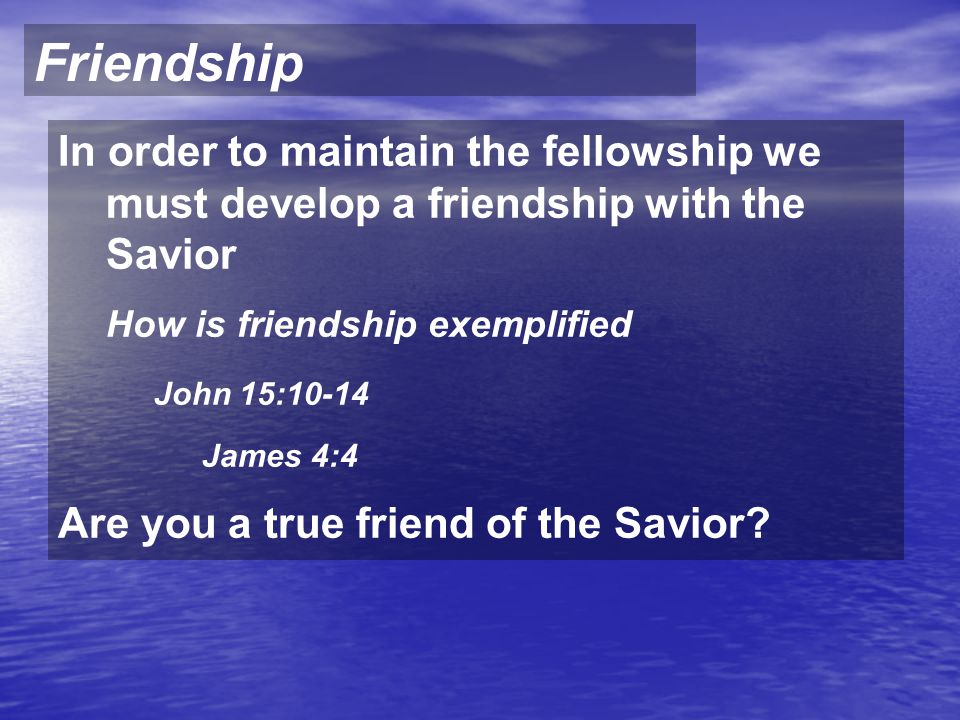 Friendship In order to maintain the fellowship we must develop a friendship with the Savior How is friendship exemplified John 15:10-14 James 4:4 Are