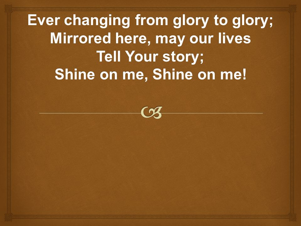 Ever changing from glory to glory; Mirrored here, may our lives Tell Your story; Shine on me, Shine on me!