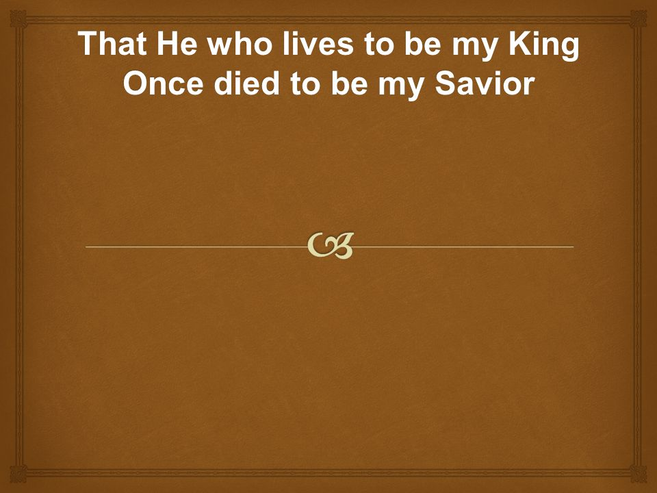 That He who lives to be my King Once died to be my Savior