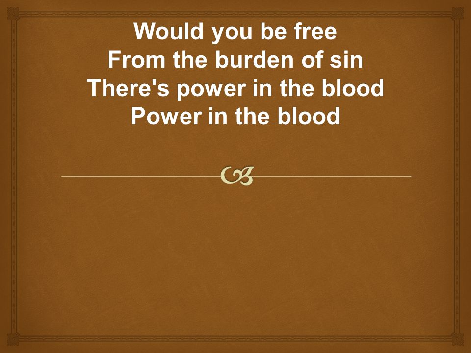 Would you be free From the burden of sin There's power in the blood Power in the blood
