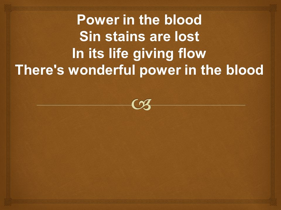 Power in the blood Sin stains are lost In its life giving flow There's wonderful power in the blood