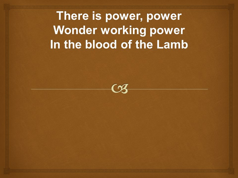 There is power, power Wonder working power In the blood of the Lamb