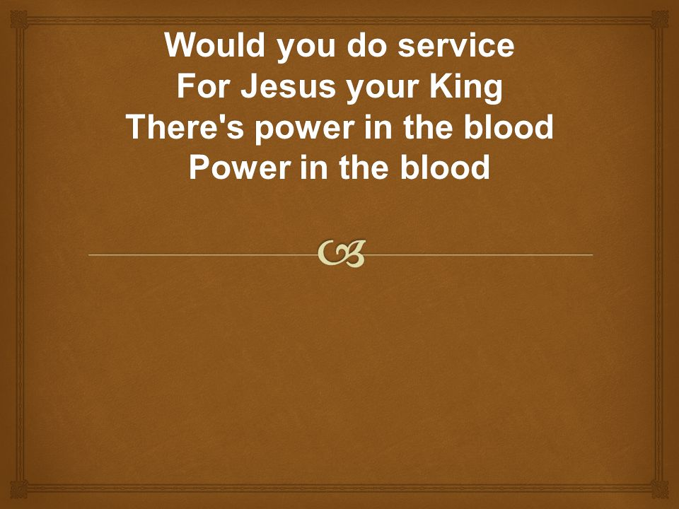 Would you do service For Jesus your King There's power in the blood Power in the blood