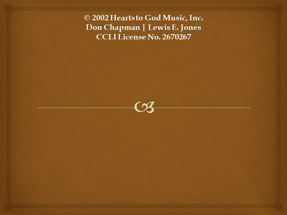 © 2002 Hearts to God Music, Inc. Don Chapman | Lewis E. Jones CCLI License No. 2670267