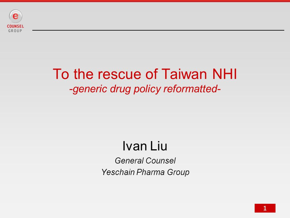 1 To the rescue of Taiwan NHI -generic drug policy reformatted- Ivan Liu General Counsel Yeschain Pharma Group