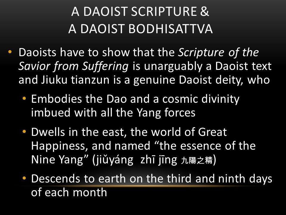 A DAOIST SCRIPTURE & A DAOIST BODHISATTVA Daoists have to show that the Scripture of the Savior from Suffering is unarguably a Daoist text and Jiuku tianzun is a genuine Daoist deity, who Embodies the Dao and a cosmic divinity imbued with all the Yang forces Dwells in the east, the world of Great Happiness, and named the essence of the Nine Yang (jiǔyáng zhī jīng 九陽之精 ) Descends to earth on the third and ninth days of each month