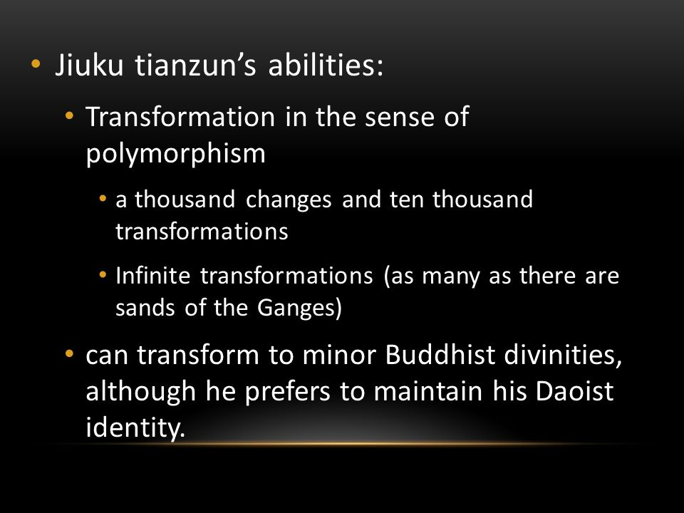 Jiuku tianzun's abilities: Transformation in the sense of polymorphism a thousand changes and ten thousand transformations Infinite transformations (as many as there are sands of the Ganges) can transform to minor Buddhist divinities, although he prefers to maintain his Daoist identity.