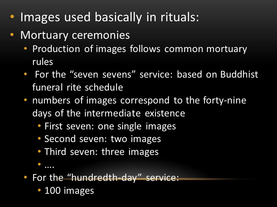Images used basically in rituals: Mortuary ceremonies Production of images follows common mortuary rules For the seven sevens service: based on Buddhist funeral rite schedule numbers of images correspond to the forty-nine days of the intermediate existence First seven: one single images Second seven: two images Third seven: three images ….