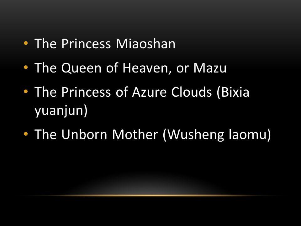 The Princess Miaoshan The Queen of Heaven, or Mazu The Princess of Azure Clouds (Bixia yuanjun) The Unborn Mother (Wusheng laomu)