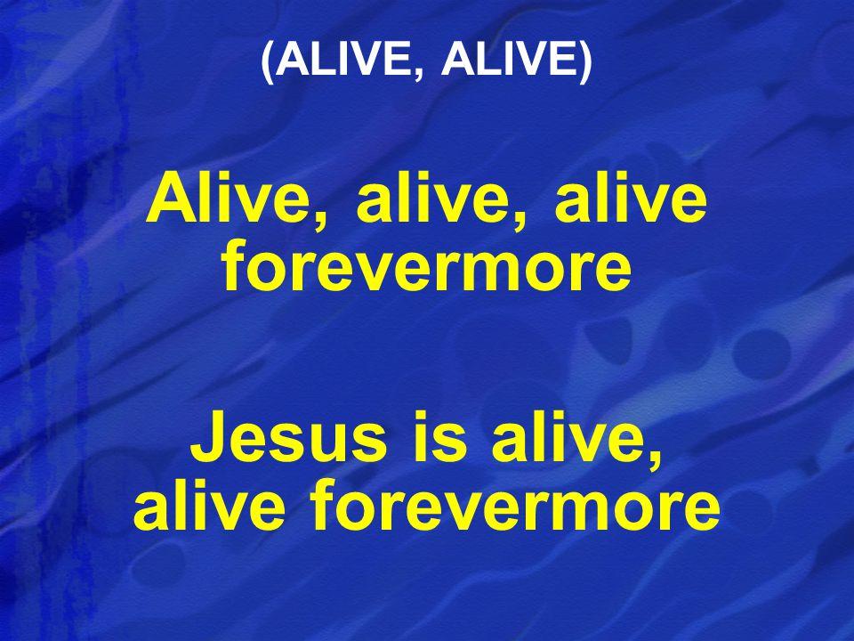 Alive, alive, alive forevermore Jesus is alive, alive forevermore (ALIVE, ALIVE)