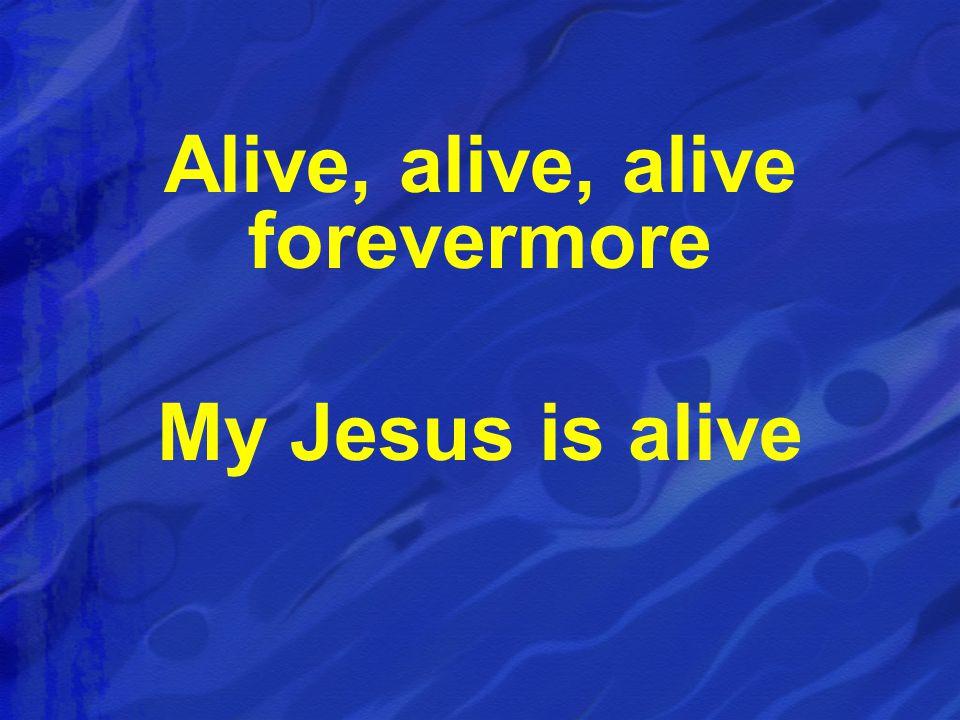 Alive, alive, alive forevermore My Jesus is alive