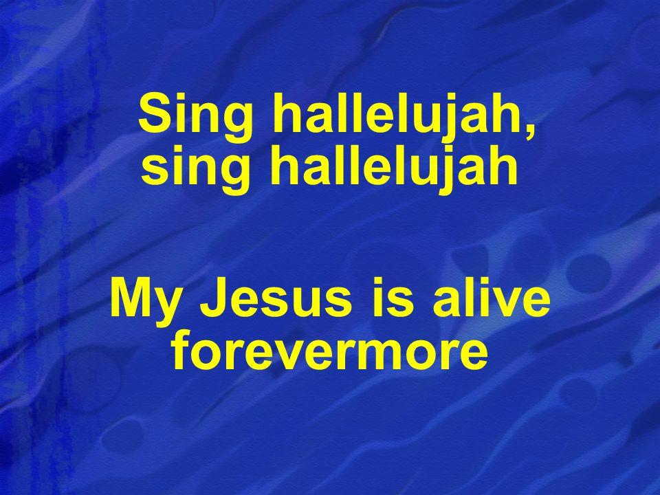 Sing hallelujah, sing hallelujah My Jesus is alive forevermore