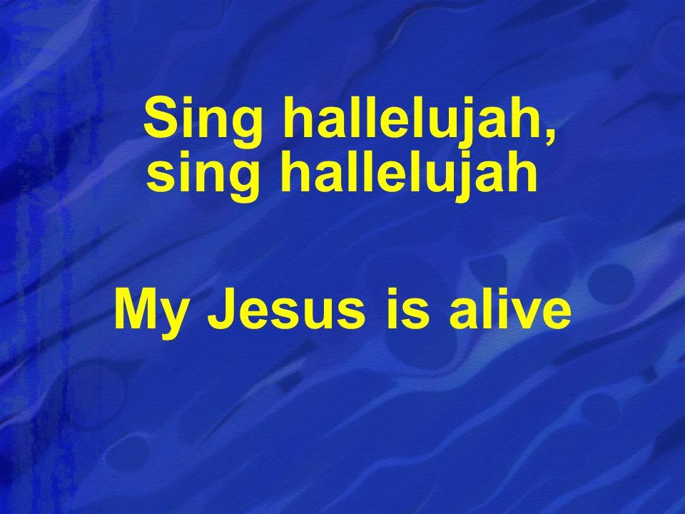 Sing hallelujah, sing hallelujah My Jesus is alive
