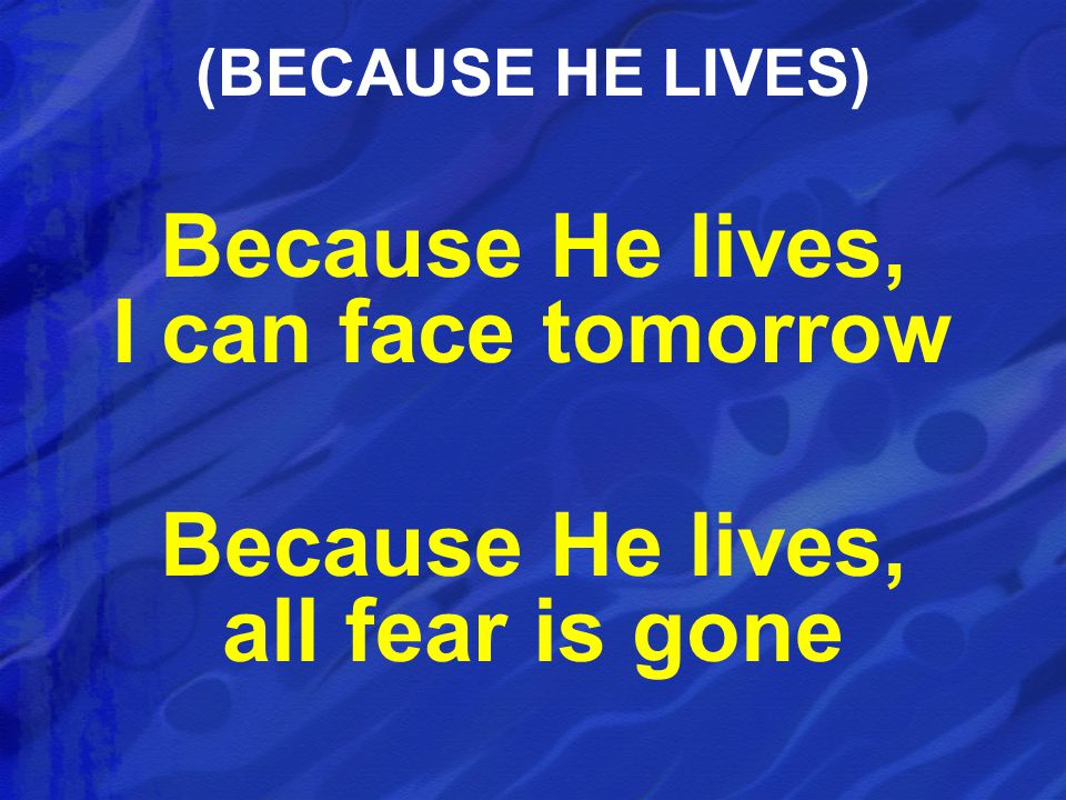 Because He lives, I can face tomorrow Because He lives, all fear is gone (BECAUSE HE LIVES)