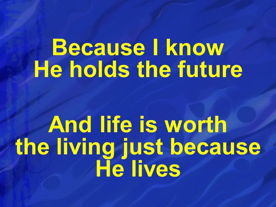 Because I know He holds the future And life is worth the living just because He lives