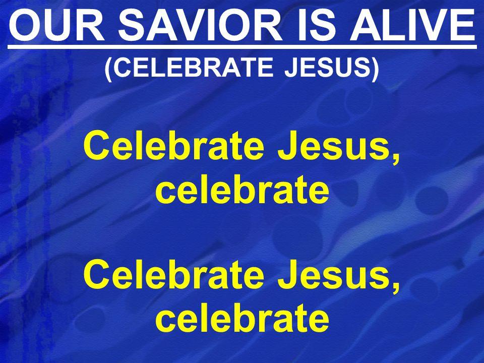 Celebrate Jesus, celebrate OUR SAVIOR IS ALIVE (CELEBRATE JESUS)