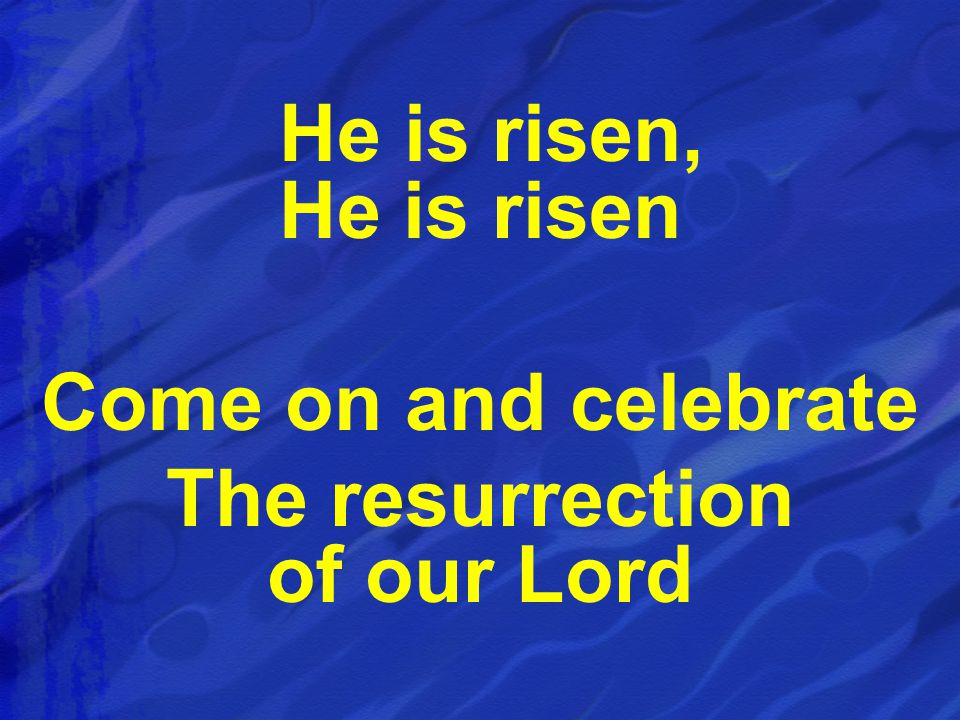 He is risen, He is risen Come on and celebrate The resurrection of our Lord